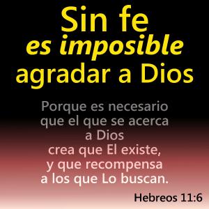Sin fe es imposible agradar a Dios...